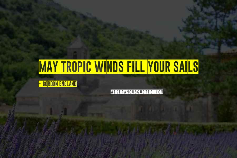 Gordon England quotes: May tropic winds fill your sails