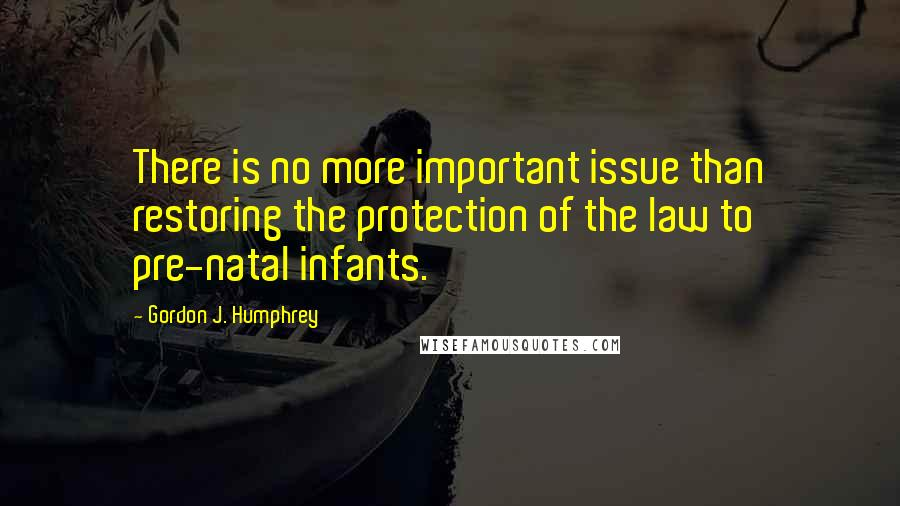Gordon J. Humphrey quotes: There is no more important issue than restoring the protection of the law to pre-natal infants.
