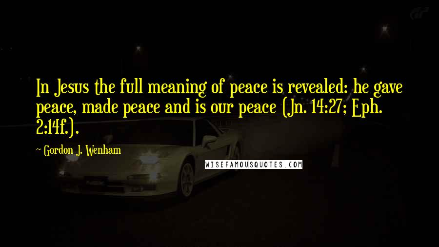 Gordon J. Wenham quotes: In Jesus the full meaning of peace is revealed: he gave peace, made peace and is our peace (Jn. 14:27; Eph. 2:14f.).