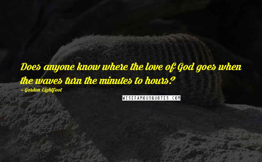 Gordon Lightfoot quotes: Does anyone know where the love of God goes when the waves turn the minutes to hours?
