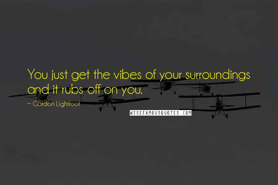 Gordon Lightfoot quotes: You just get the vibes of your surroundings and it rubs off on you.