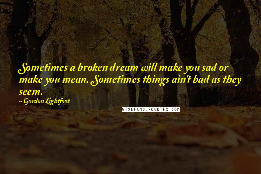 Gordon Lightfoot quotes: Sometimes a broken dream will make you sad or make you mean. Sometimes things ain't bad as they seem.