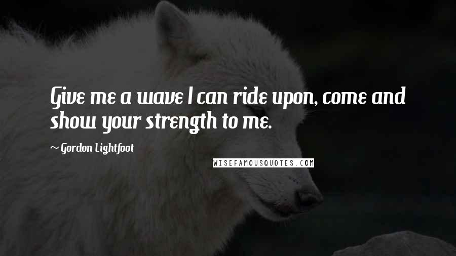 Gordon Lightfoot quotes: Give me a wave I can ride upon, come and show your strength to me.