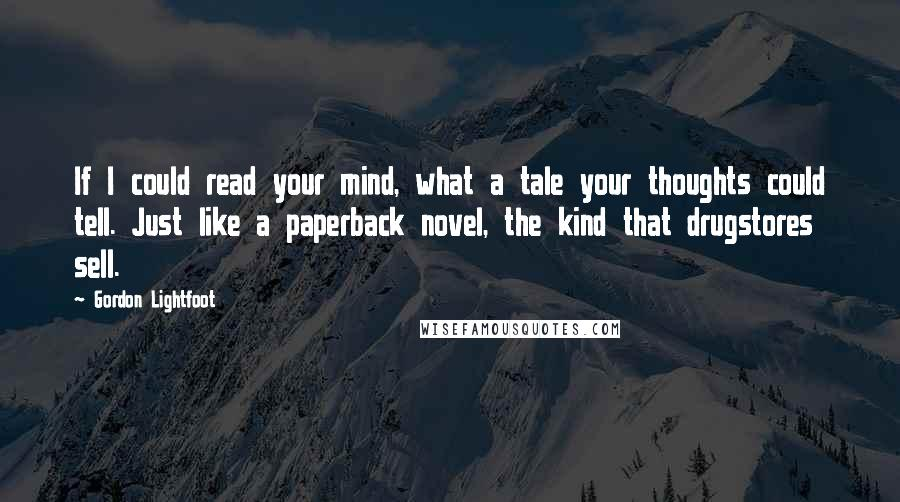 Gordon Lightfoot quotes: If I could read your mind, what a tale your thoughts could tell. Just like a paperback novel, the kind that drugstores sell.