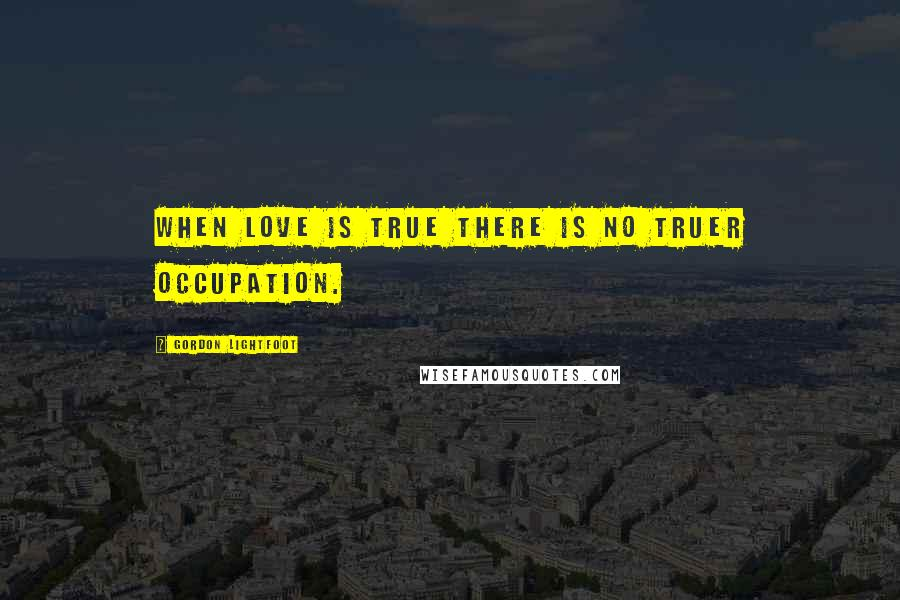 Gordon Lightfoot quotes: When love is true there is no truer occupation.