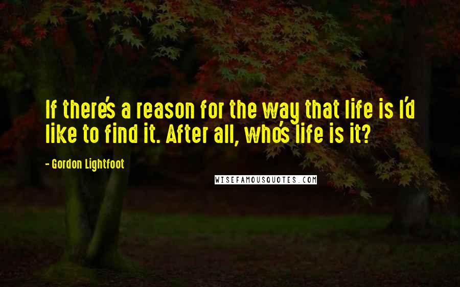 Gordon Lightfoot quotes: If there's a reason for the way that life is I'd like to find it. After all, who's life is it?