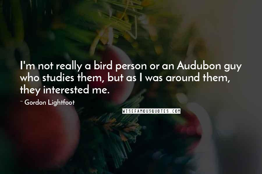 Gordon Lightfoot quotes: I'm not really a bird person or an Audubon guy who studies them, but as I was around them, they interested me.