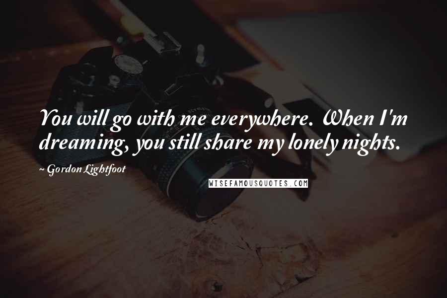 Gordon Lightfoot quotes: You will go with me everywhere. When I'm dreaming, you still share my lonely nights.