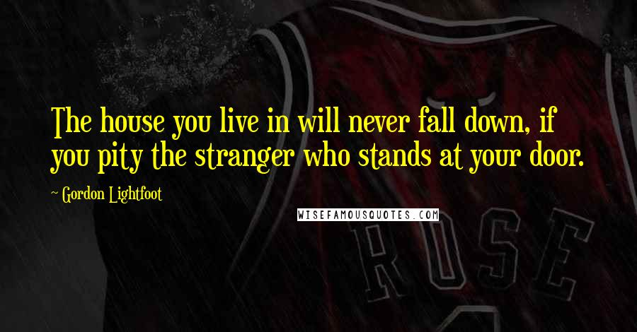 Gordon Lightfoot quotes: The house you live in will never fall down, if you pity the stranger who stands at your door.
