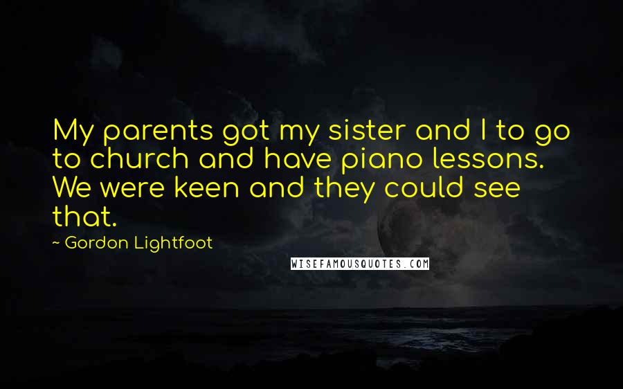 Gordon Lightfoot quotes: My parents got my sister and I to go to church and have piano lessons. We were keen and they could see that.