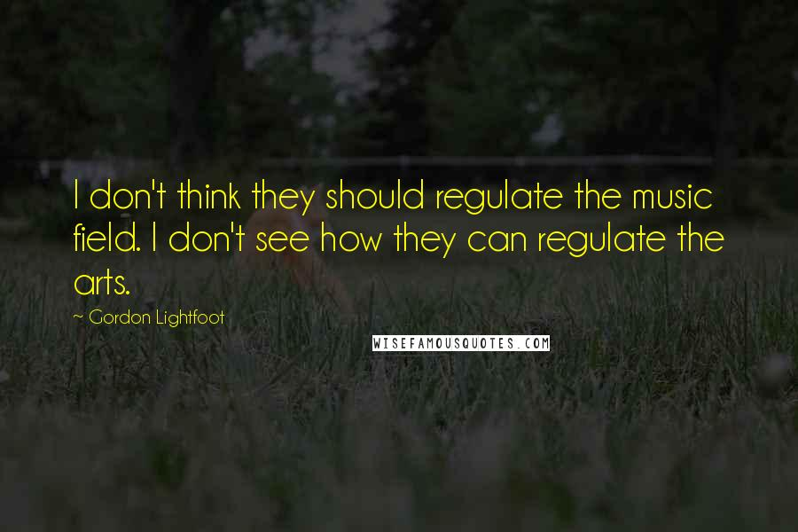 Gordon Lightfoot quotes: I don't think they should regulate the music field. I don't see how they can regulate the arts.