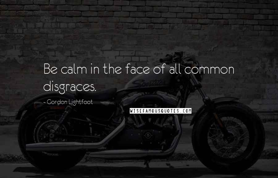 Gordon Lightfoot quotes: Be calm in the face of all common disgraces.