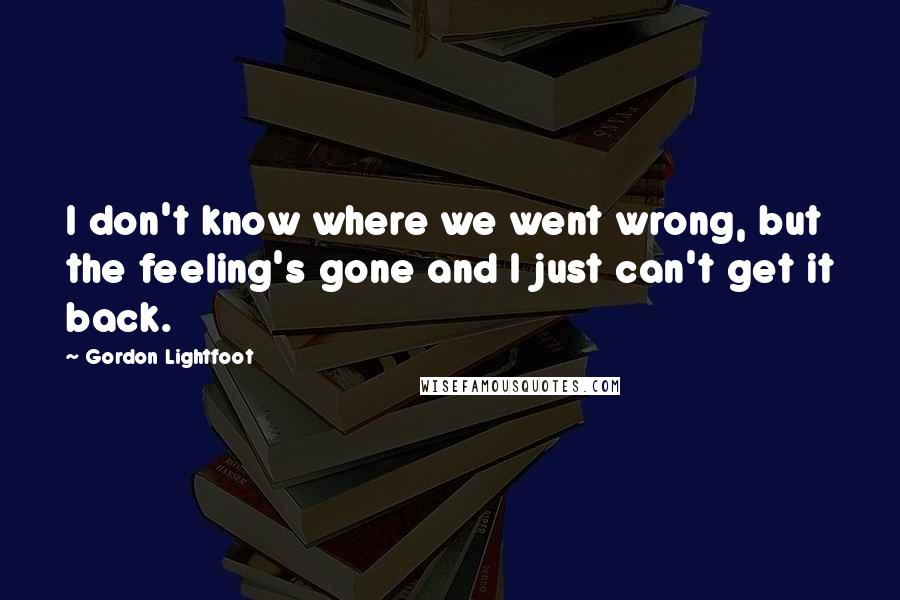 Gordon Lightfoot quotes: I don't know where we went wrong, but the feeling's gone and I just can't get it back.
