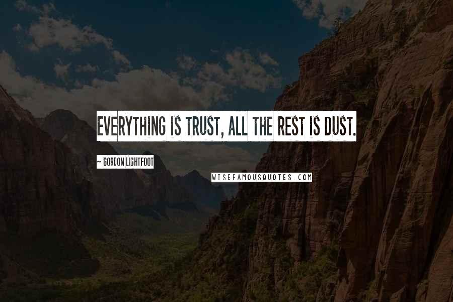 Gordon Lightfoot quotes: Everything is trust, all the rest is dust.