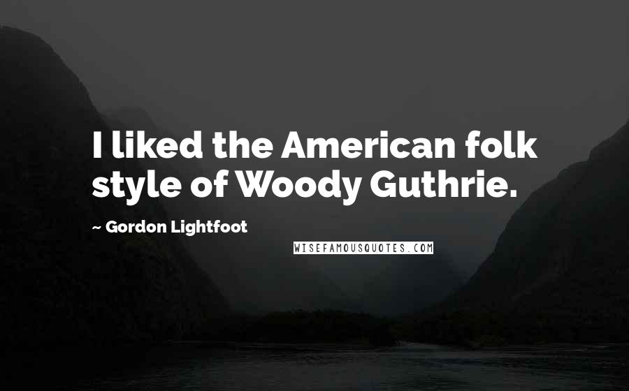 Gordon Lightfoot quotes: I liked the American folk style of Woody Guthrie.