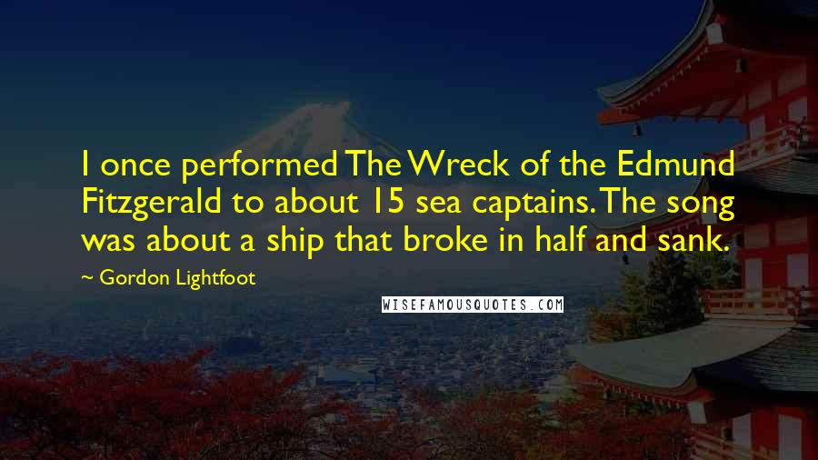 Gordon Lightfoot quotes: I once performed The Wreck of the Edmund Fitzgerald to about 15 sea captains. The song was about a ship that broke in half and sank.