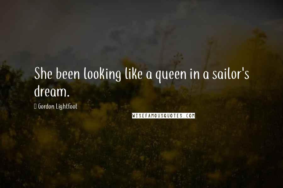 Gordon Lightfoot quotes: She been looking like a queen in a sailor's dream.