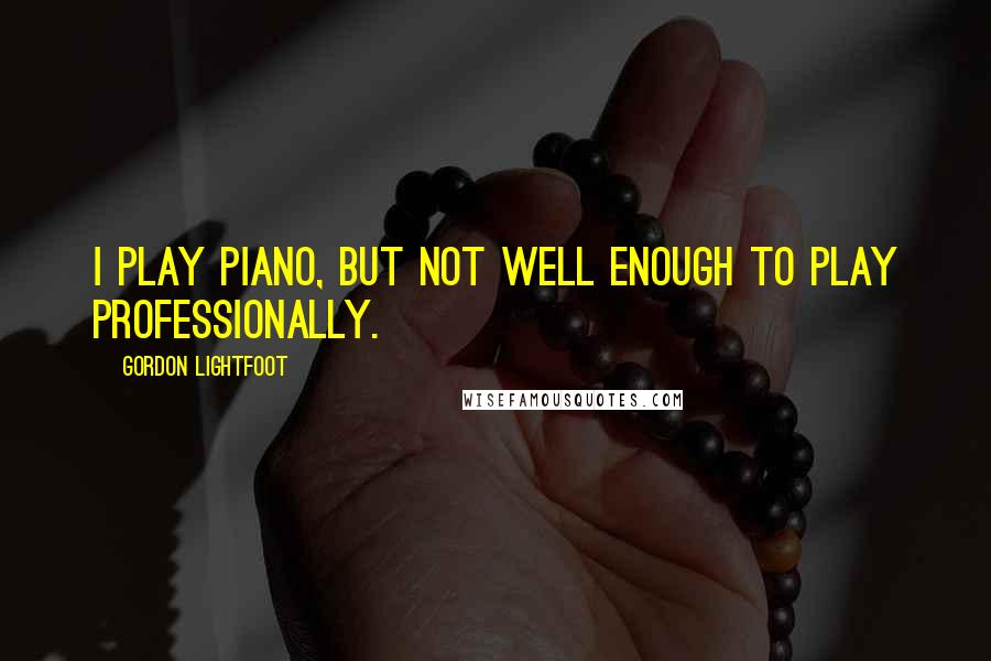 Gordon Lightfoot quotes: I play piano, but not well enough to play professionally.