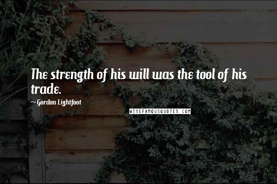 Gordon Lightfoot quotes: The strength of his will was the tool of his trade.