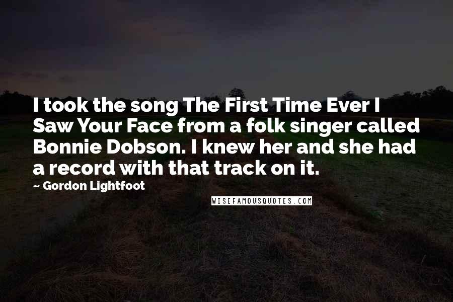 Gordon Lightfoot quotes: I took the song The First Time Ever I Saw Your Face from a folk singer called Bonnie Dobson. I knew her and she had a record with that track