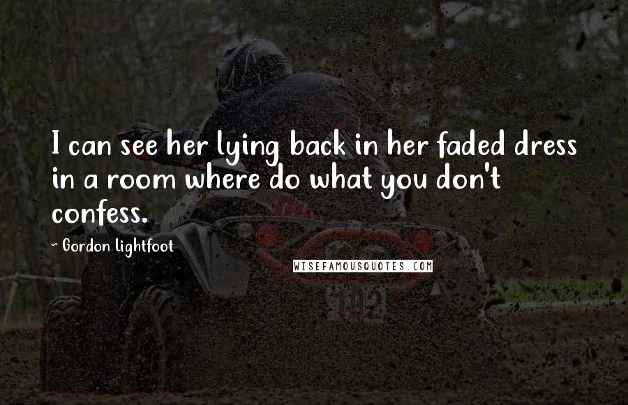 Gordon Lightfoot quotes: I can see her lying back in her faded dress in a room where do what you don't confess.