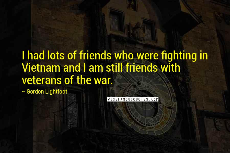 Gordon Lightfoot quotes: I had lots of friends who were fighting in Vietnam and I am still friends with veterans of the war.