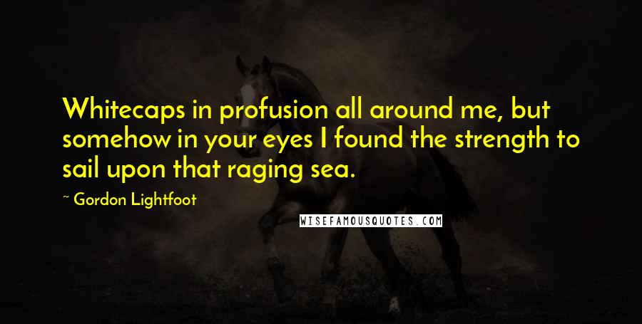 Gordon Lightfoot quotes: Whitecaps in profusion all around me, but somehow in your eyes I found the strength to sail upon that raging sea.