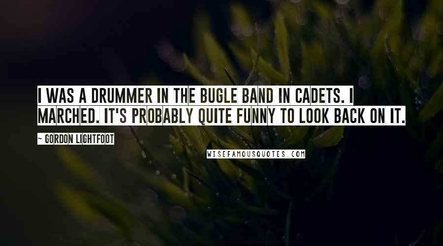 Gordon Lightfoot quotes: I was a drummer in the bugle band in cadets. I marched. It's probably quite funny to look back on it.