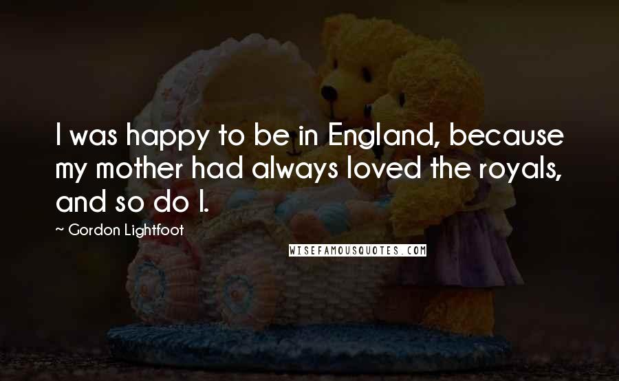 Gordon Lightfoot quotes: I was happy to be in England, because my mother had always loved the royals, and so do I.