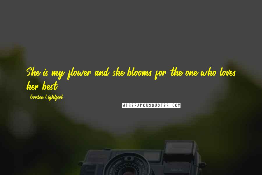 Gordon Lightfoot quotes: She is my flower and she blooms for the one who loves her best.