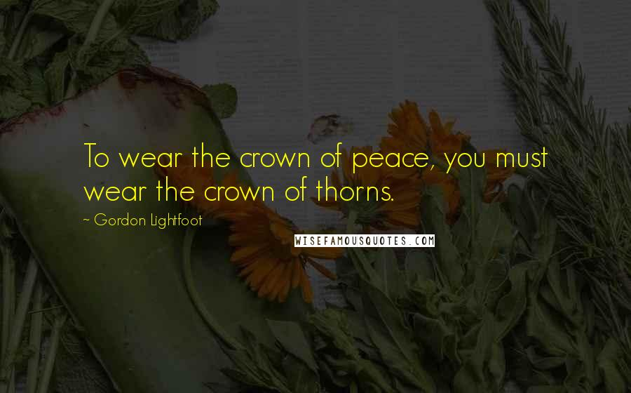 Gordon Lightfoot quotes: To wear the crown of peace, you must wear the crown of thorns.