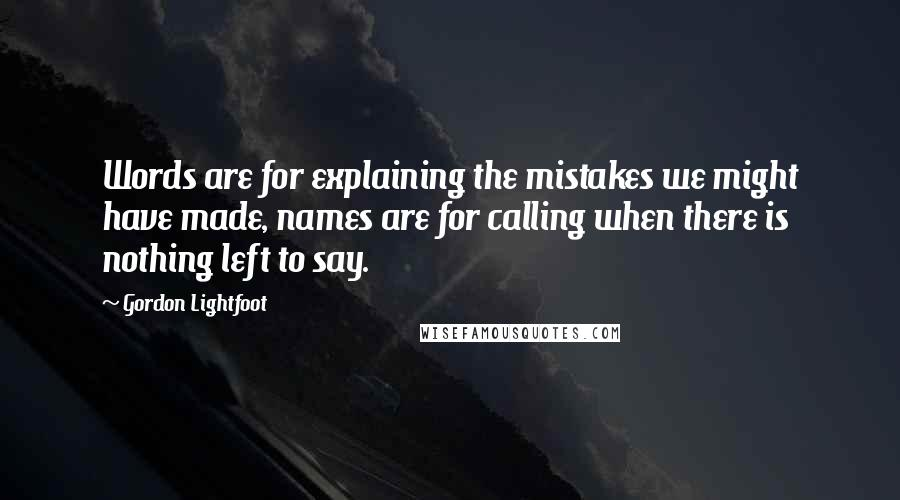 Gordon Lightfoot quotes: Words are for explaining the mistakes we might have made, names are for calling when there is nothing left to say.