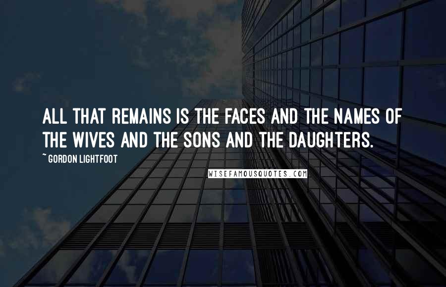Gordon Lightfoot quotes: All that remains is the faces and the names of the wives and the sons and the daughters.