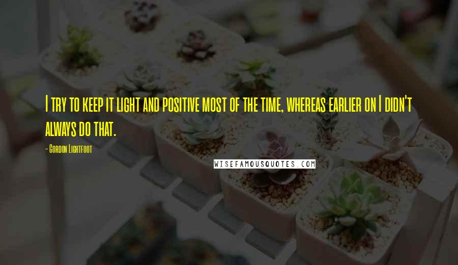 Gordon Lightfoot quotes: I try to keep it light and positive most of the time, whereas earlier on I didn't always do that.