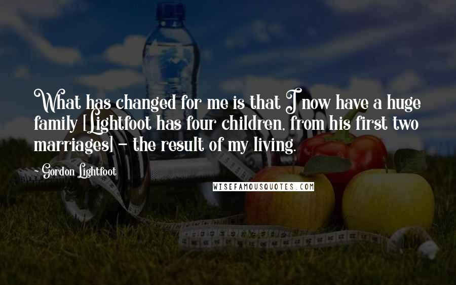 Gordon Lightfoot quotes: What has changed for me is that I now have a huge family [Lightfoot has four children, from his first two marriages] - the result of my living.