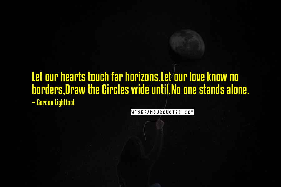 Gordon Lightfoot quotes: Let our hearts touch far horizons.Let our love know no borders,Draw the Circles wide until,No one stands alone.