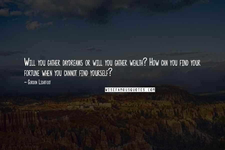 Gordon Lightfoot quotes: Will you gather daydreams or will you gather wealth? How can you find your fortune when you cannot find yourself?