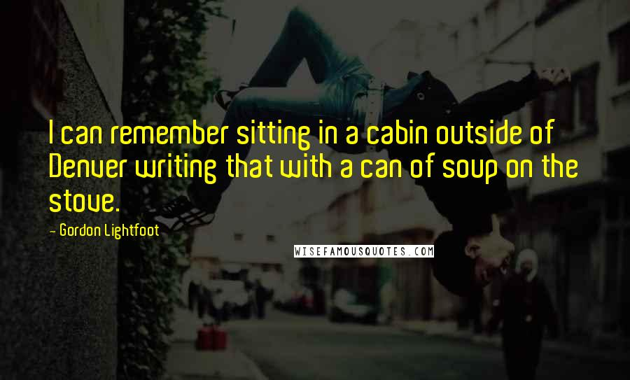 Gordon Lightfoot quotes: I can remember sitting in a cabin outside of Denver writing that with a can of soup on the stove.