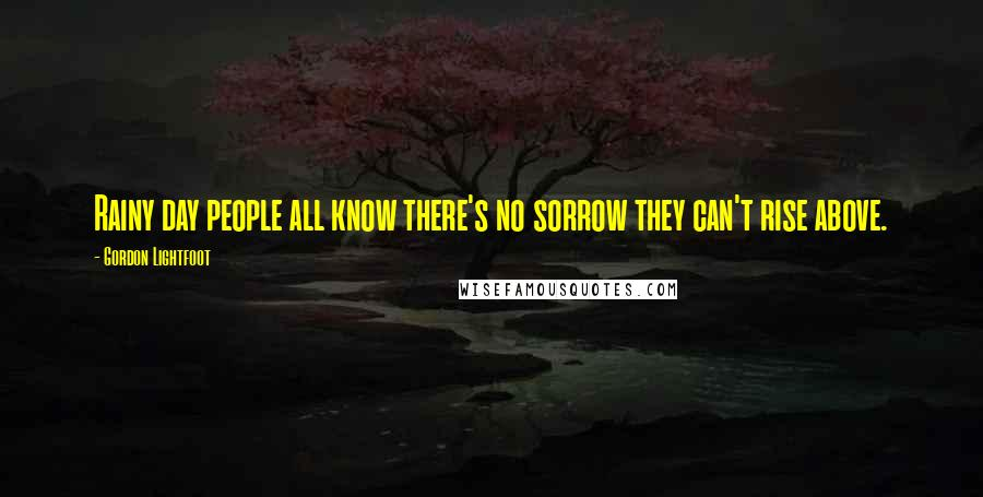 Gordon Lightfoot quotes: Rainy day people all know there's no sorrow they can't rise above.