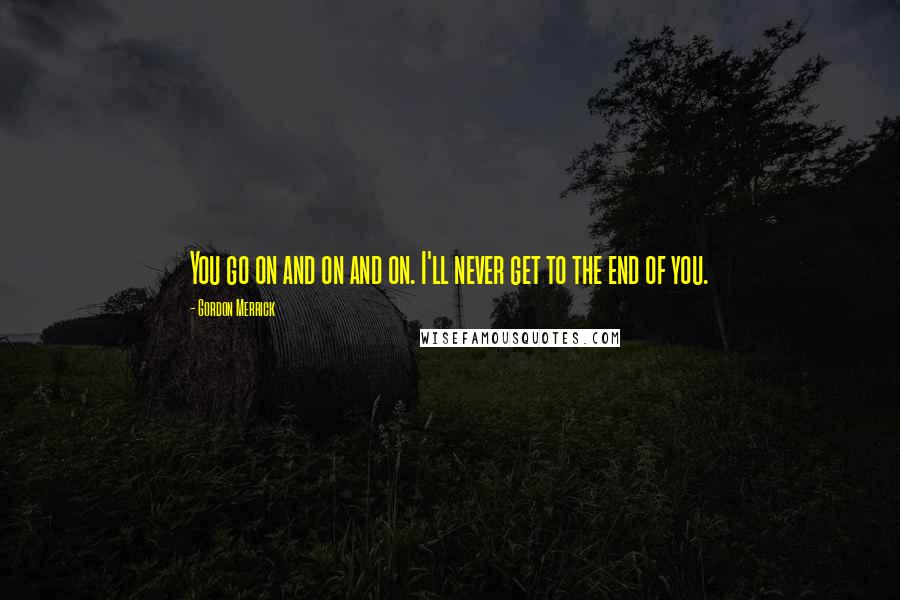 Gordon Merrick quotes: You go on and on and on. I'll never get to the end of you.