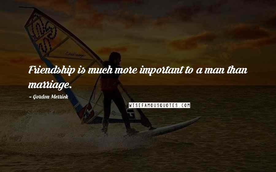 Gordon Merrick quotes: Friendship is much more important to a man than marriage.