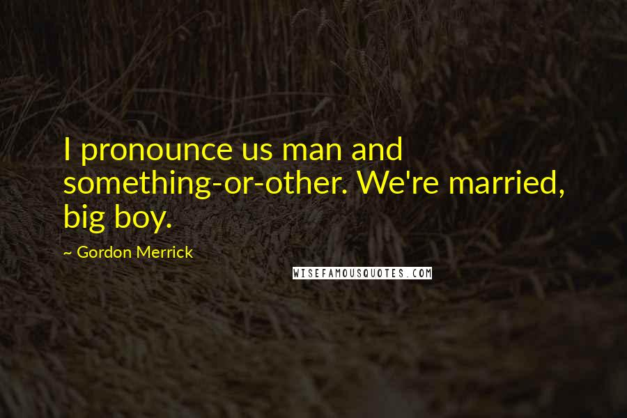 Gordon Merrick quotes: I pronounce us man and something-or-other. We're married, big boy.