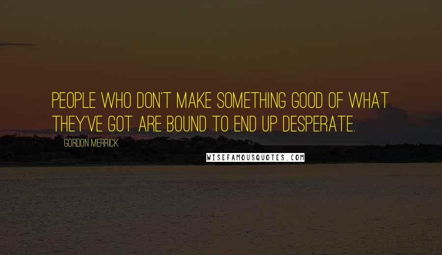 Gordon Merrick quotes: People who don't make something good of what they've got are bound to end up desperate.