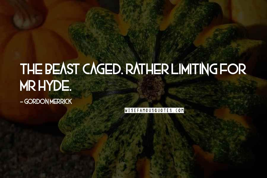 Gordon Merrick quotes: The beast caged. Rather limiting for Mr Hyde.