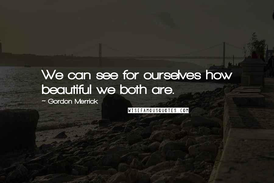 Gordon Merrick quotes: We can see for ourselves how beautiful we both are.