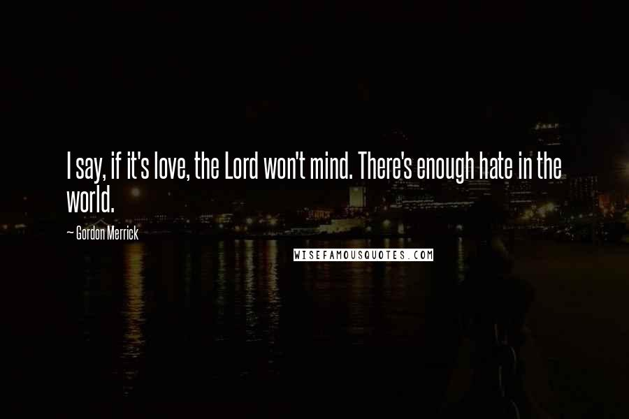 Gordon Merrick quotes: I say, if it's love, the Lord won't mind. There's enough hate in the world.
