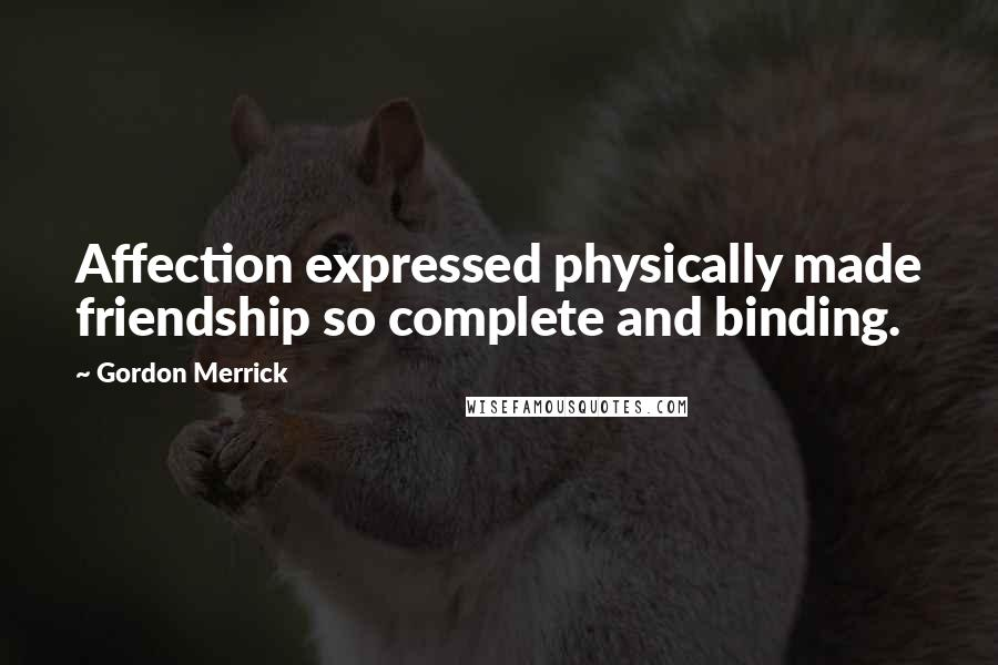 Gordon Merrick quotes: Affection expressed physically made friendship so complete and binding.