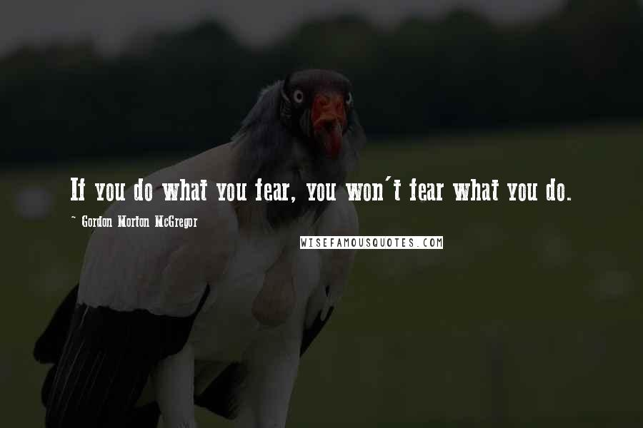 Gordon Morton McGregor quotes: If you do what you fear, you won't fear what you do.