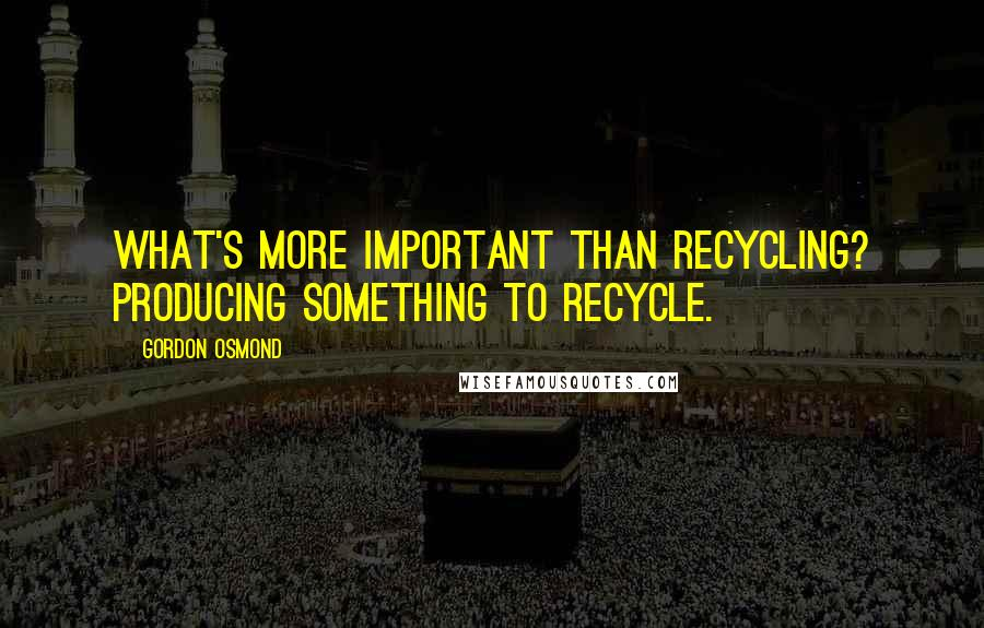 Gordon Osmond quotes: What's more important than recycling? Producing something to recycle.