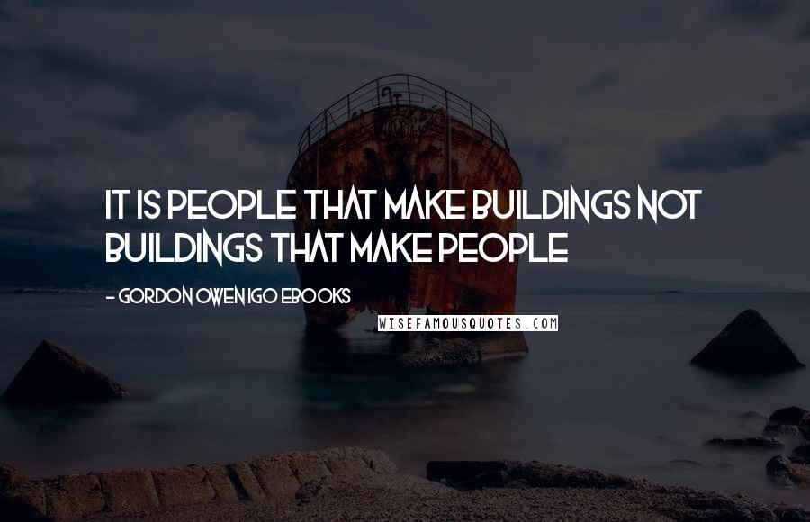 Gordon Owen IGO EBooks quotes: It is People that make Buildings not Buildings that make people
